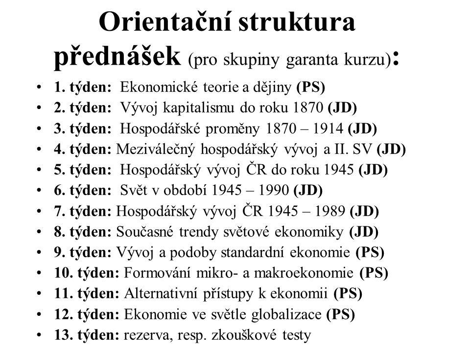Orientační struktura přednášek (pro skupiny garanta kurzu) : 1. týden: Ekonomické teorie a dějiny (PS) 2. týden: Vývoj kapitalismu do roku 1870 (JD) 3