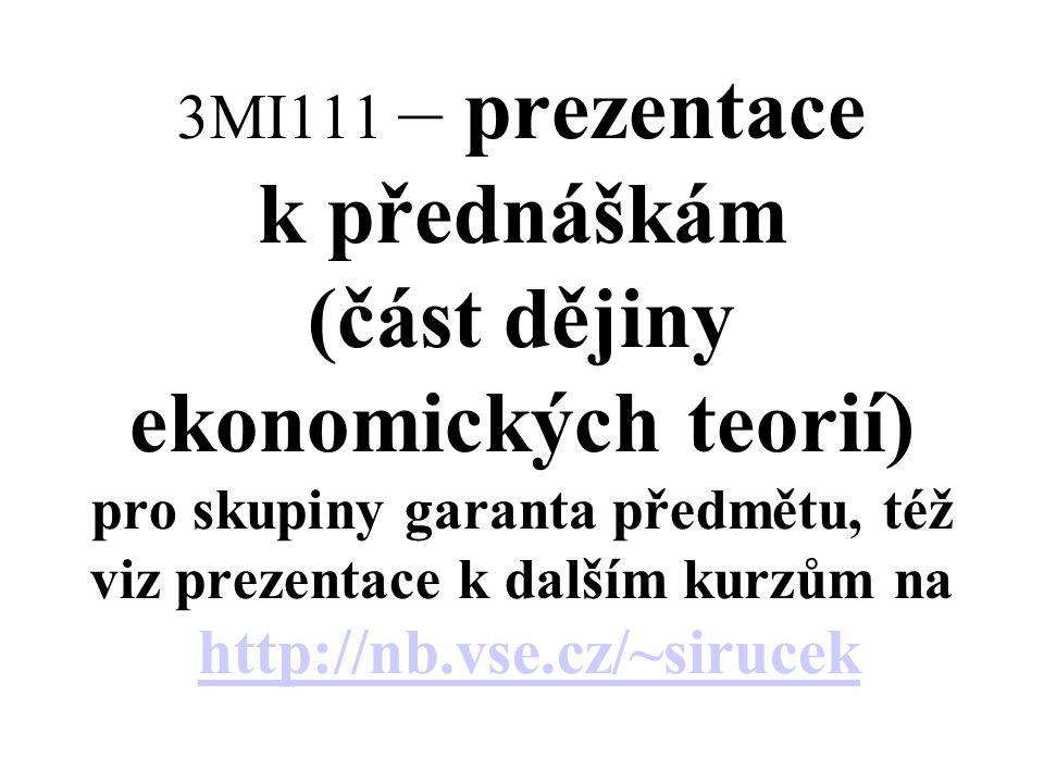 3MI111 – prezentace k přednáškám (část dějiny ekonomických teorií) pro skupiny garanta předmětu, též viz prezentace k dalším kurzům na http://nb.vse.cz/~sirucek http://nb.vse.cz/~sirucek
