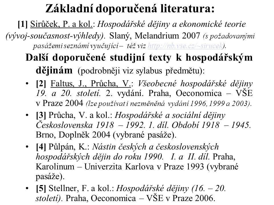 Základní doporučená literatura: [1] Sirůček, P. a kol.: Hospodářské dějiny a ekonomické teorie (vývoj-současnost-výhledy). Slaný, Melandrium 2007 (s p