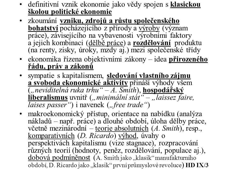 """definitivní vznik ekonomie jako vědy spojen s klasickou školou politické ekonomie zkoumání vzniku, zdrojů a růstu společenského bohatství pocházejícího z přírody a výroby (význam práce), závisejícího na vybavenosti výrobními faktory a jejich kombinaci (dělbě práce) a rozdělování produktu (na renty, zisky, úroky, mzdy aj.) mezi společenské třídy ekonomika řízena objektivními zákony – idea přirozeného řádu, práv a zákonů sympatie s kapitalismem, sledování vlastního zájmu a svoboda ekonomické aktivity přináší výhody všem (""""neviditelná ruka trhu – A."""