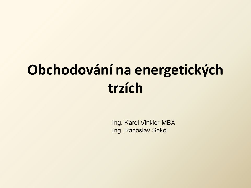 Obchodování na energetických trzích Ing. Karel Vinkler MBA Ing. Radoslav Sokol