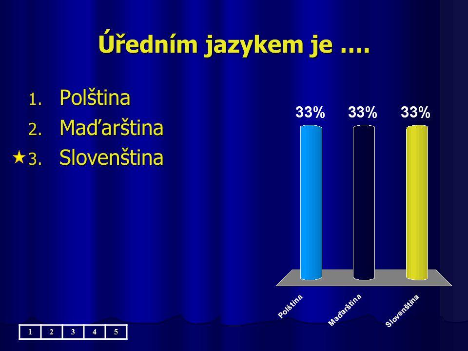Úředním jazykem je …. 1. Polština 2. Maďarština 3. Slovenština 12345