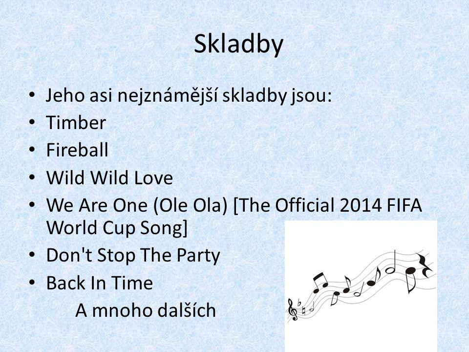 Skladby Jeho asi nejznámější skladby jsou: Timber Fireball Wild Wild Love We Are One (Ole Ola) [The Official 2014 FIFA World Cup Song] Don't Stop The