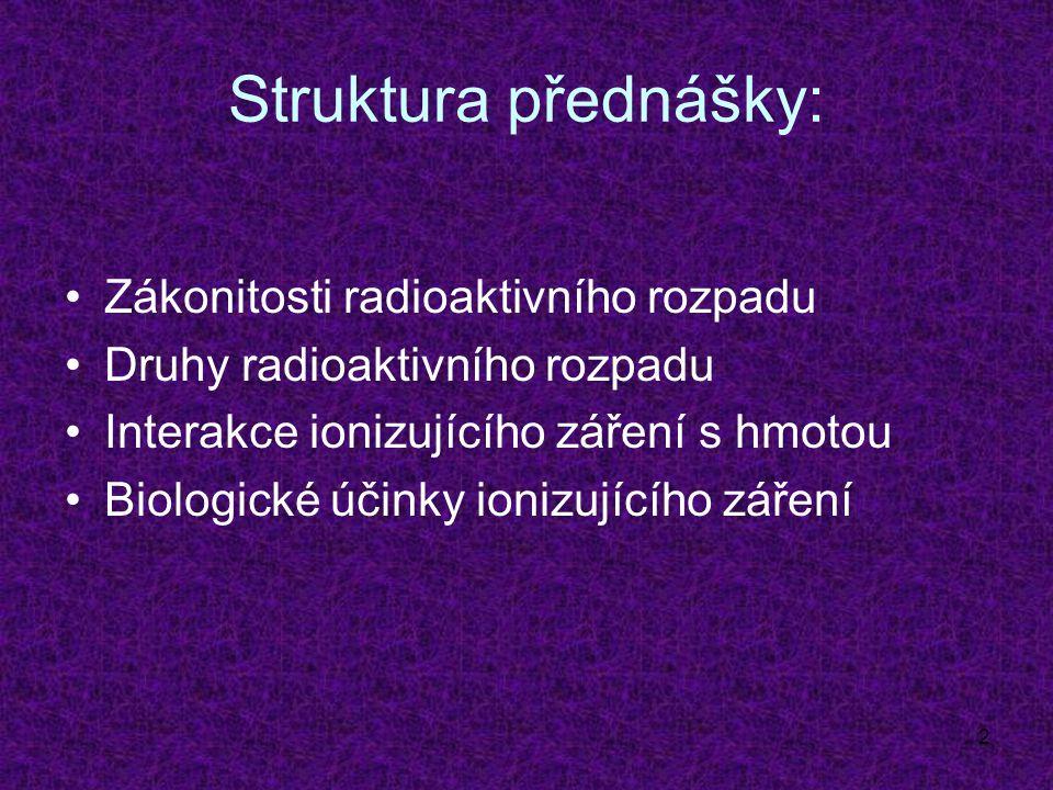 2 Struktura přednášky: Zákonitosti radioaktivního rozpadu Druhy radioaktivního rozpadu Interakce ionizujícího záření s hmotou Biologické účinky ionizujícího záření