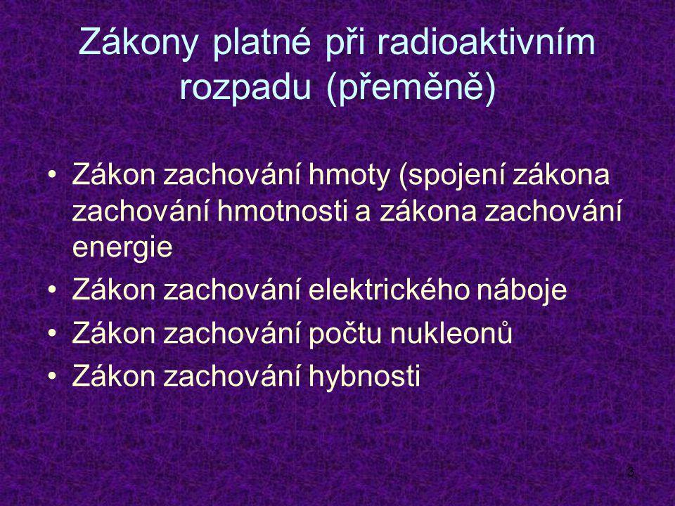3 Zákony platné při radioaktivním rozpadu (přeměně) Zákon zachování hmoty (spojení zákona zachování hmotnosti a zákona zachování energie Zákon zachování elektrického náboje Zákon zachování počtu nukleonů Zákon zachování hybnosti