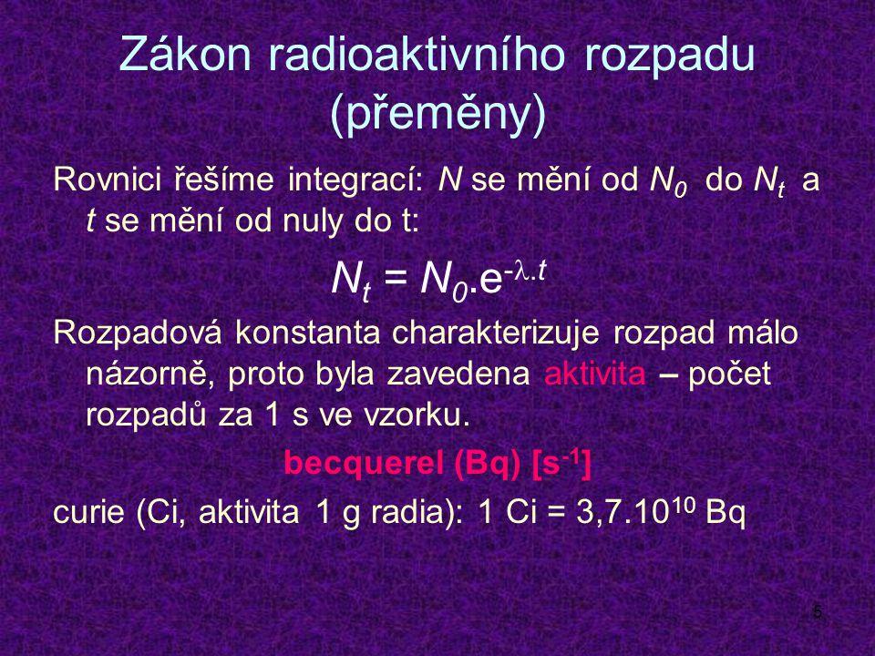 5 Zákon radioaktivního rozpadu (přeměny) Rovnici řešíme integrací: N se mění od N 0 do N t a t se mění od nuly do t: N t = N 0.e -.t Rozpadová konstanta charakterizuje rozpad málo názorně, proto byla zavedena aktivita – počet rozpadů za 1 s ve vzorku.