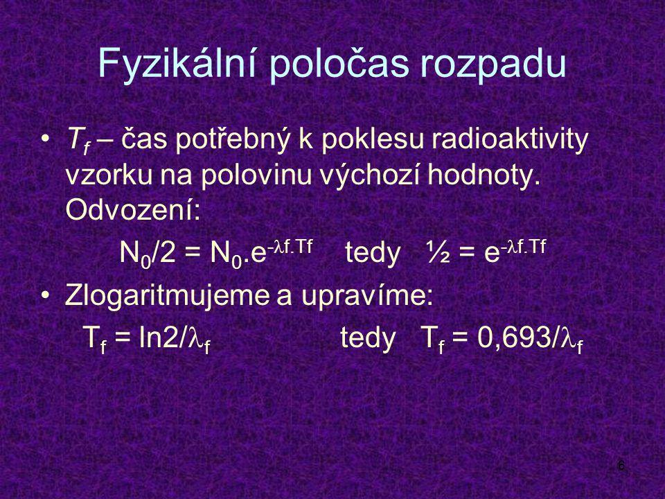 6 Fyzikální poločas rozpadu T f – čas potřebný k poklesu radioaktivity vzorku na polovinu výchozí hodnoty.