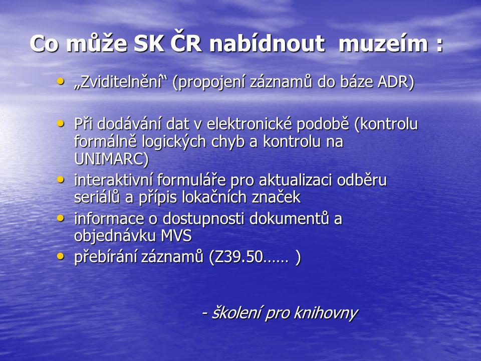 """Co může SK ČR nabídnout muzeím : """"Zviditelnění"""" (propojení záznamů do báze ADR) """"Zviditelnění"""" (propojení záznamů do báze ADR) Při dodávání dat v elek"""