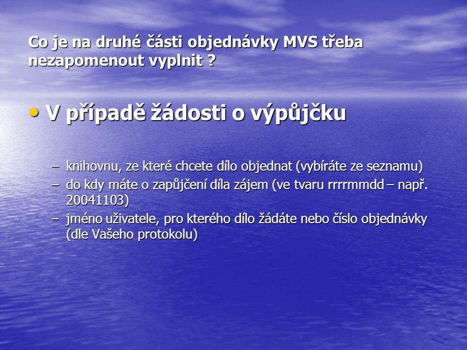 Co je na druhé části objednávky MVS třeba nezapomenout vyplnit ? V případě žádosti o výpůjčku V případě žádosti o výpůjčku –knihovnu, ze které chcete