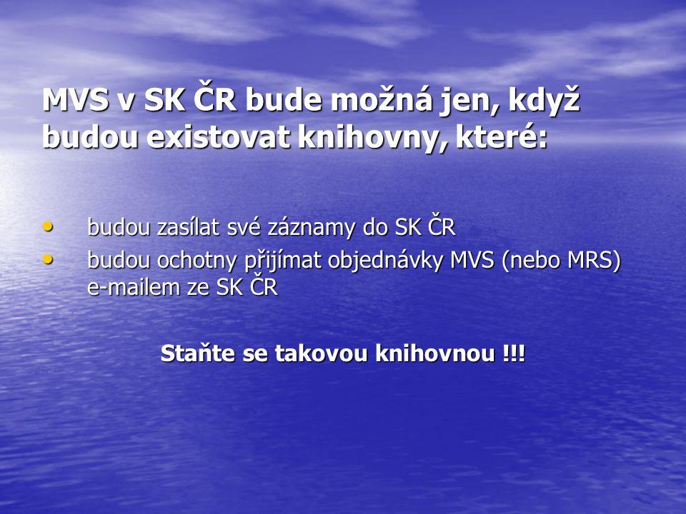 MVS v SK ČR bude možná jen, když budou existovat knihovny, které: budou zasílat své záznamy do SK ČR budou zasílat své záznamy do SK ČR budou ochotny přijímat objednávky MVS (nebo MRS) e-mailem ze SK ČR budou ochotny přijímat objednávky MVS (nebo MRS) e-mailem ze SK ČR Staňte se takovou knihovnou !!!