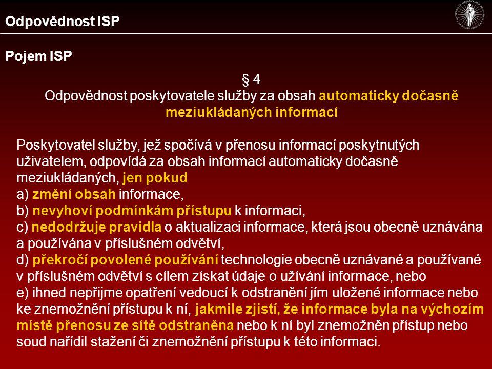 Odpovědnost ISP Pojem ISP § 4 Odpovědnost poskytovatele služby za obsah automaticky dočasně meziukládaných informací Poskytovatel služby, jež spočívá v přenosu informací poskytnutých uživatelem, odpovídá za obsah informací automaticky dočasně meziukládaných, jen pokud a) změní obsah informace, b) nevyhoví podmínkám přístupu k informaci, c) nedodržuje pravidla o aktualizaci informace, která jsou obecně uznávána a používána v příslušném odvětví, d) překročí povolené používání technologie obecně uznávané a používané v příslušném odvětví s cílem získat údaje o užívání informace, nebo e) ihned nepřijme opatření vedoucí k odstranění jím uložené informace nebo ke znemožnění přístupu k ní, jakmile zjistí, že informace byla na výchozím místě přenosu ze sítě odstraněna nebo k ní byl znemožněn přístup nebo soud nařídil stažení či znemožnění přístupu k této informaci.