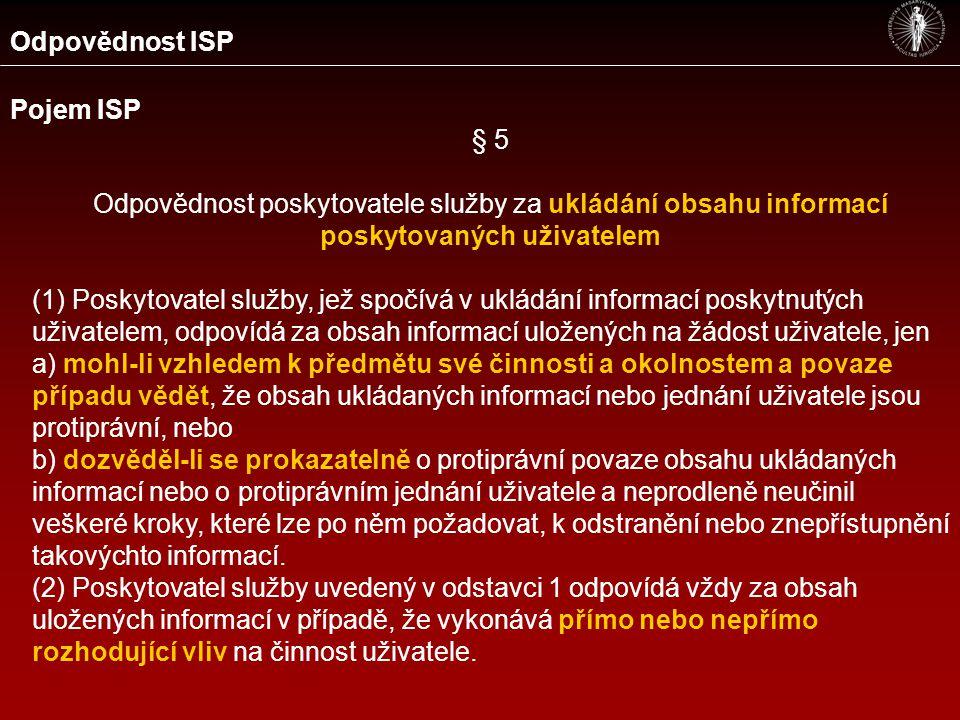 Odpovědnost ISP Pojem ISP § 5 Odpovědnost poskytovatele služby za ukládání obsahu informací poskytovaných uživatelem (1) Poskytovatel služby, jež spočívá v ukládání informací poskytnutých uživatelem, odpovídá za obsah informací uložených na žádost uživatele, jen a) mohl-li vzhledem k předmětu své činnosti a okolnostem a povaze případu vědět, že obsah ukládaných informací nebo jednání uživatele jsou protiprávní, nebo b) dozvěděl-li se prokazatelně o protiprávní povaze obsahu ukládaných informací nebo o protiprávním jednání uživatele a neprodleně neučinil veškeré kroky, které lze po něm požadovat, k odstranění nebo znepřístupnění takovýchto informací.