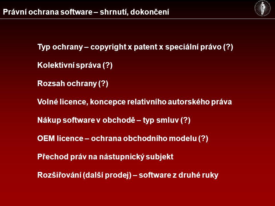 Právní ochrana software – shrnutí, dokončení Typ ochrany – copyright x patent x speciální právo ( ) Kolektivní správa ( ) Rozsah ochrany ( ) Volné licence, koncepce relativního autorského práva Nákup software v obchodě – typ smluv ( ) OEM licence – ochrana obchodního modelu ( ) Přechod práv na nástupnický subjekt Rozšiřování (další prodej) – software z druhé ruky