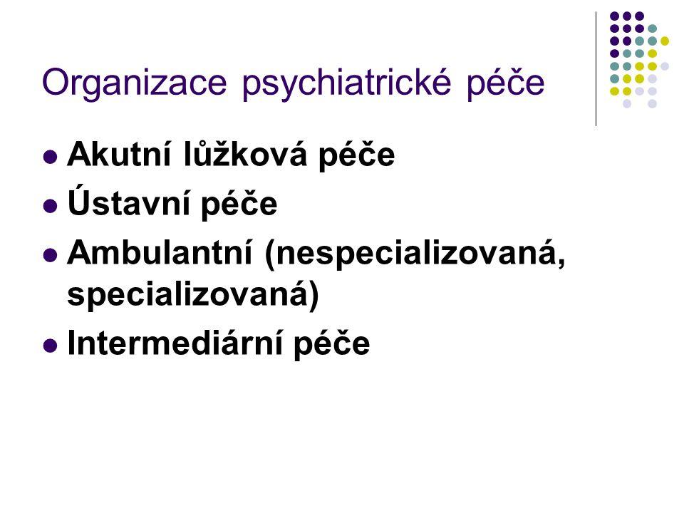 Organizace psychiatrické péče Akutní lůžková péče Ústavní péče Ambulantní (nespecializovaná, specializovaná) Intermediární péče