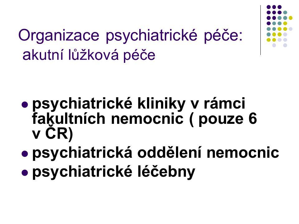 Organizace psychiatrické péče: a kutní lůžková péče psychiatrické kliniky v rámci fakultních nemocnic ( pouze 6 v ČR) psychiatrická oddělení nemocnic