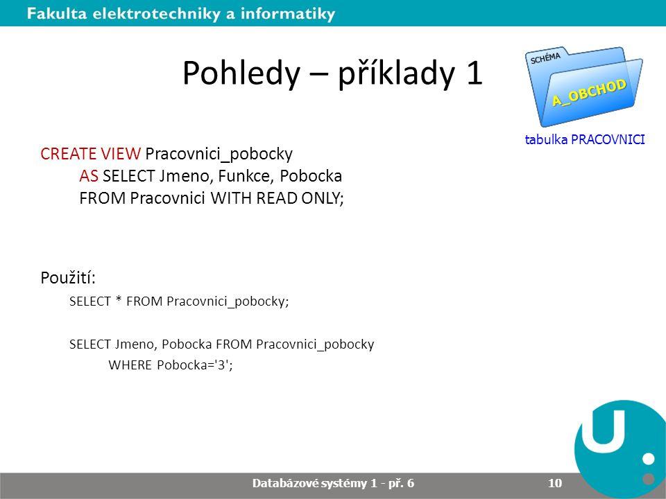 Pohledy – příklady 1 CREATE VIEW Pracovnici_pobocky AS SELECT Jmeno, Funkce, Pobocka FROM Pracovnici WITH READ ONLY; Použití: SELECT * FROM Pracovnici_pobocky; SELECT Jmeno, Pobocka FROM Pracovnici_pobocky WHERE Pobocka= 3 ; A_OBCHOD SCHÉMA tabulka PRACOVNICI Databázové systémy 1 - př.