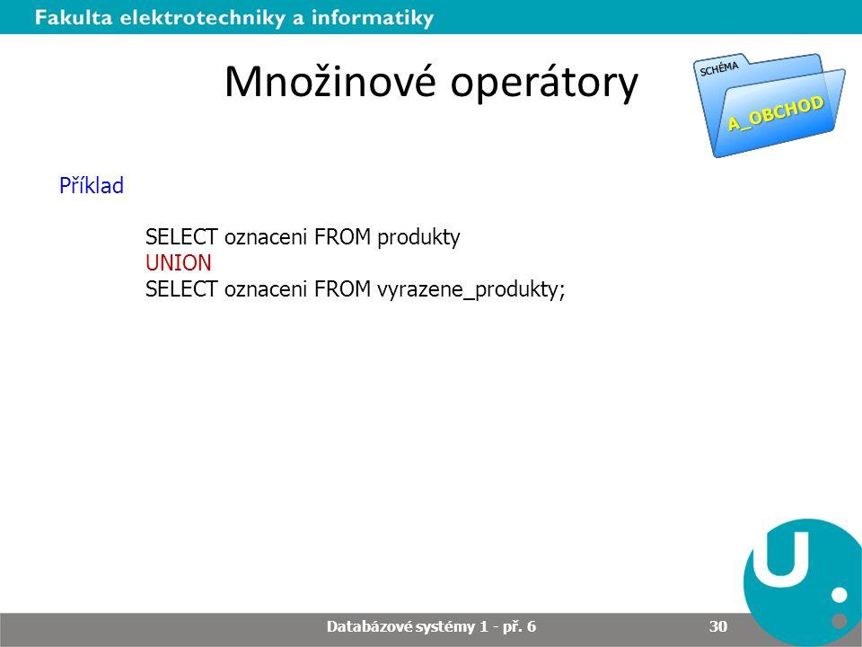 Množinové operátory Příklad SELECT oznaceni FROM produkty UNION SELECT oznaceni FROM vyrazene_produkty; A_OBCHOD SCHÉMA Databázové systémy 1 - př.