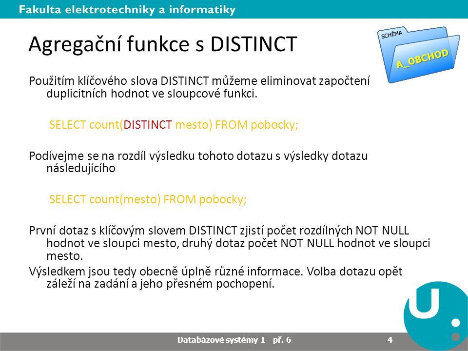 Agregační funkce s DISTINCT Použitím klíčového slova DISTINCT můžeme eliminovat započtení duplicitních hodnot ve sloupcové funkci.