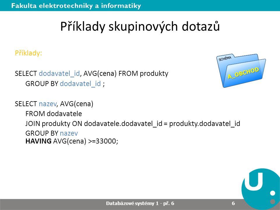 Příklady skupinových dotazů Příklady: SELECT dodavatel_id, AVG(cena) FROM produkty GROUP BY dodavatel_id ; SELECT nazev, AVG(cena) FROM dodavatele JOIN produkty ON dodavatele.dodavatel_id = produkty.dodavatel_id GROUP BY nazev HAVING AVG(cena) >=33000; A_OBCHOD SCHÉMA Databázové systémy 1 - př.