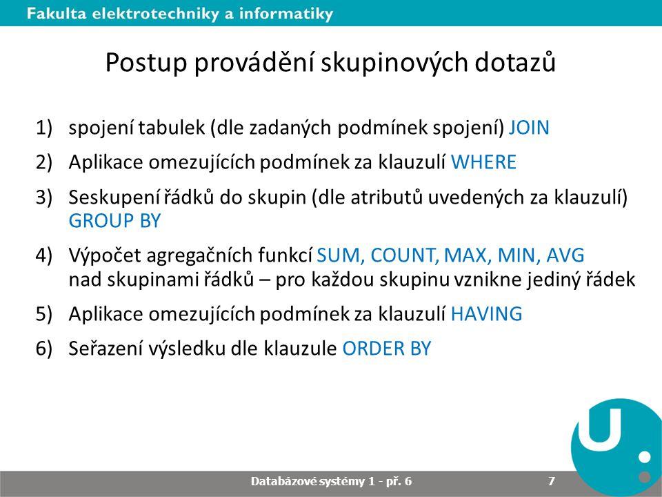 Postup provádění skupinových dotazů 1)spojení tabulek (dle zadaných podmínek spojení) JOIN 2)Aplikace omezujících podmínek za klauzulí WHERE 3)Seskupení řádků do skupin (dle atributů uvedených za klauzulí) GROUP BY 4)Výpočet agregačních funkcí SUM, COUNT, MAX, MIN, AVG nad skupinami řádků – pro každou skupinu vznikne jediný řádek 5)Aplikace omezujících podmínek za klauzulí HAVING 6)Seřazení výsledku dle klauzule ORDER BY Databázové systémy 1 - př.