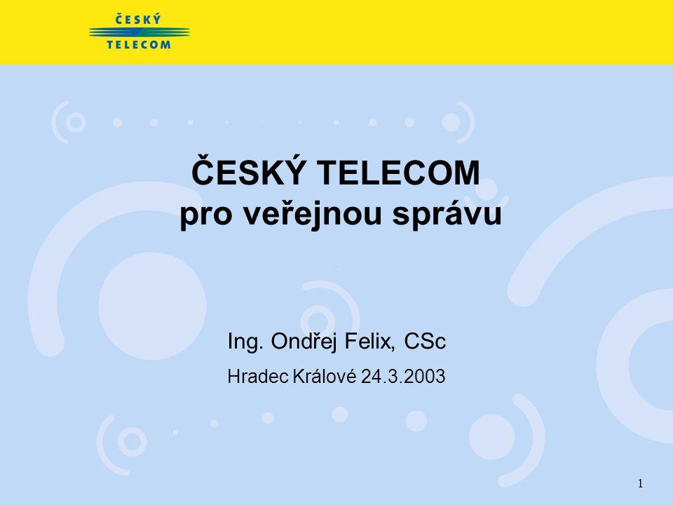 1 ČESKÝ TELECOM pro veřejnou správu Ing. Ondřej Felix, CSc Hradec Králové 24.3.2003