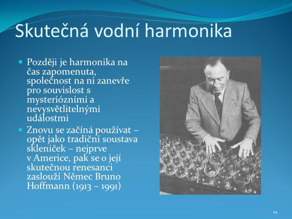 Skutečná vodní harmonika 14 Později je harmonika na čas zapomenuta, společnost na ni zanevře pro souvislost s mysteriózními a nevysvětlitelnými událostmi Znovu se začíná používat – opět jako tradiční soustava skleniček – nejprve v Americe, pak se o její skutečnou renesanci zaslouží Němec Bruno Hoffmann (1913 – 1991)