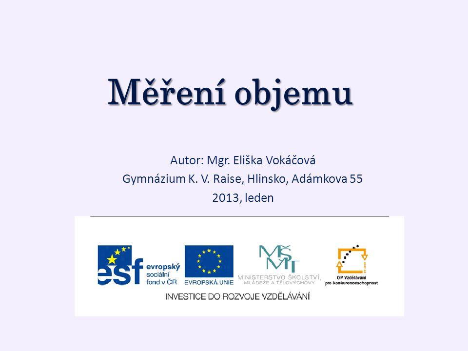 Měření objemu Autor: Mgr. Eliška Vokáčová Gymnázium K. V. Raise, Hlinsko, Adámkova 55 2013, leden