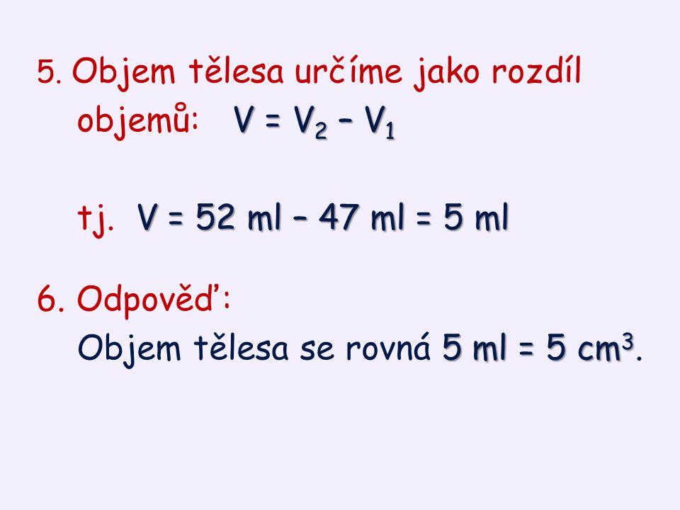 5. Objem tělesa určíme jako rozdíl V = V 2 – V 1 objemů: V = V 2 – V 1 V = 52 ml – 47 ml = 5 ml tj. V = 52 ml – 47 ml = 5 ml 6. Odpověď: 5 ml = 5 cm 3
