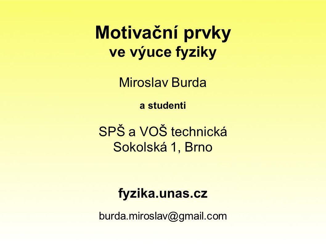 Motivační prvky ve výuce fyziky Miroslav Burda a studenti SPŠ a VOŠ technická Sokolská 1, Brno fyzika.unas.cz burda.miroslav@gmail.com