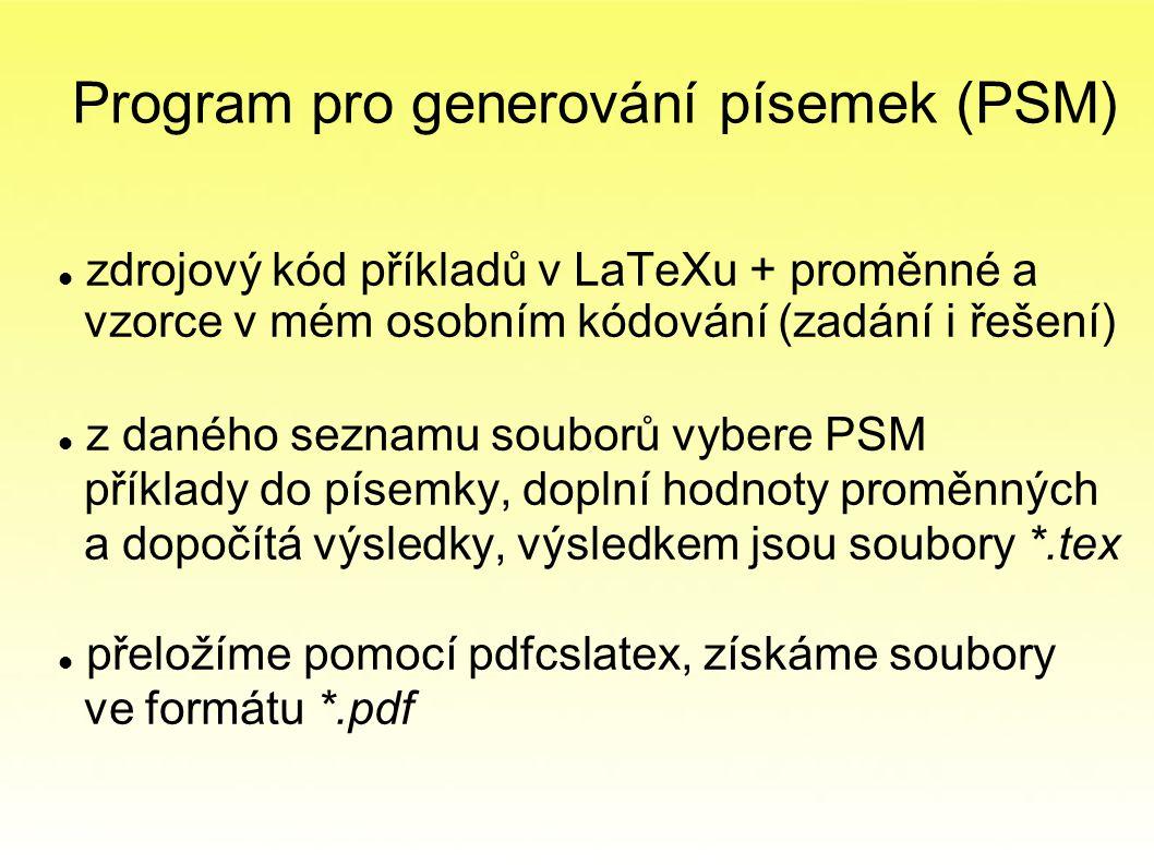 Program pro generování písemek (PSM) zdrojový kód příkladů v LaTeXu + proměnné a vzorce v mém osobním kódování (zadání i řešení) z daného seznamu souborů vybere PSM příklady do písemky, doplní hodnoty proměnných a dopočítá výsledky, výsledkem jsou soubory *.tex přeložíme pomocí pdfcslatex, získáme soubory ve formátu *.pdf