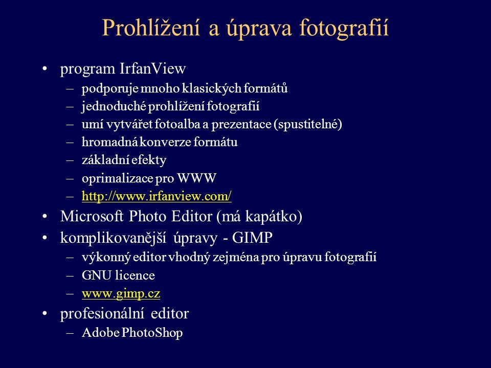 Prohlížení a úprava fotografií program IrfanView –podporuje mnoho klasických formátů –jednoduché prohlížení fotografií –umí vytvářet fotoalba a prezentace (spustitelné) –hromadná konverze formátu –základní efekty –oprimalizace pro WWW –http://www.irfanview.com/http://www.irfanview.com/ Microsoft Photo Editor (má kapátko) komplikovanější úpravy - GIMP –výkonný editor vhodný zejména pro úpravu fotografií –GNU licence –www.gimp.czwww.gimp.cz profesionální editor –Adobe PhotoShop