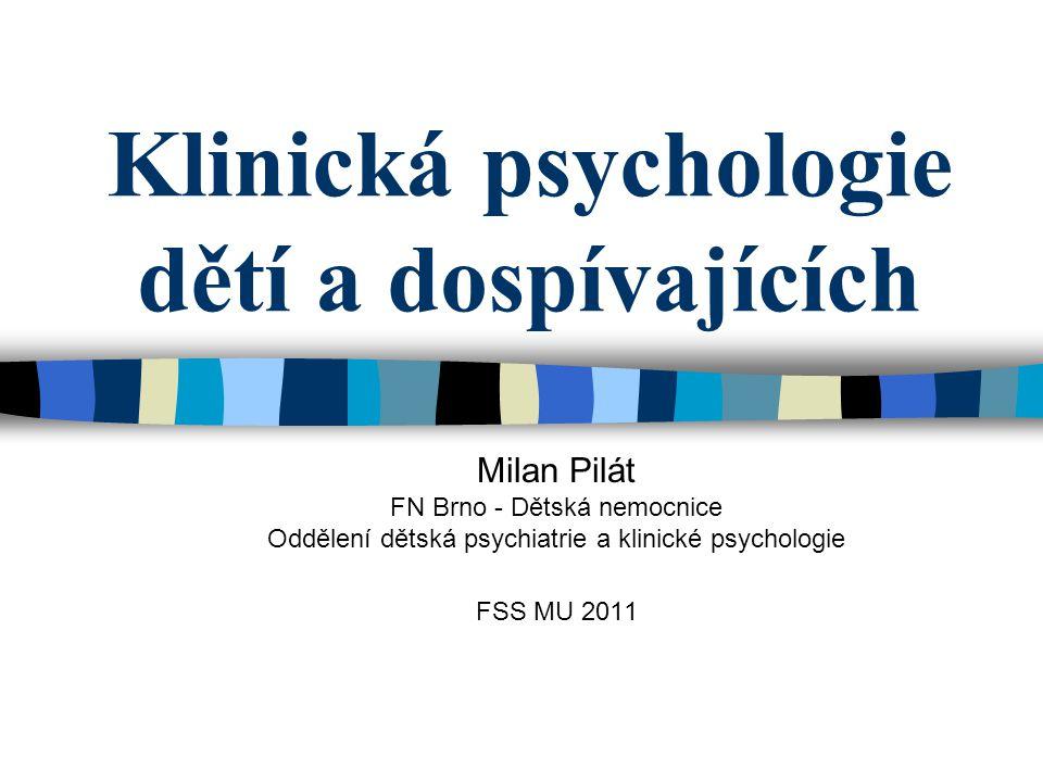 Klinická psychologie dětí a dospívajících Milan Pilát FN Brno - Dětská nemocnice Oddělení dětská psychiatrie a klinické psychologie FSS MU 2011