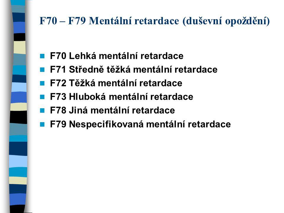 F70 – F79 Mentální retardace (duševní opoždění) F70 Lehká mentální retardace F71 Středně těžká mentální retardace F72 Těžká mentální retardace F73 Hlu
