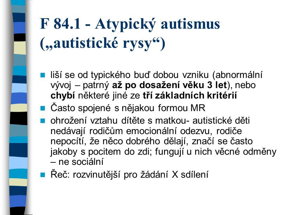 """F 84.1 - Atypický autismus (""""autistické rysy"""") liší se od typického buď dobou vzniku (abnormální vývoj – patrný až po dosažení věku 3 let), nebo chybí"""