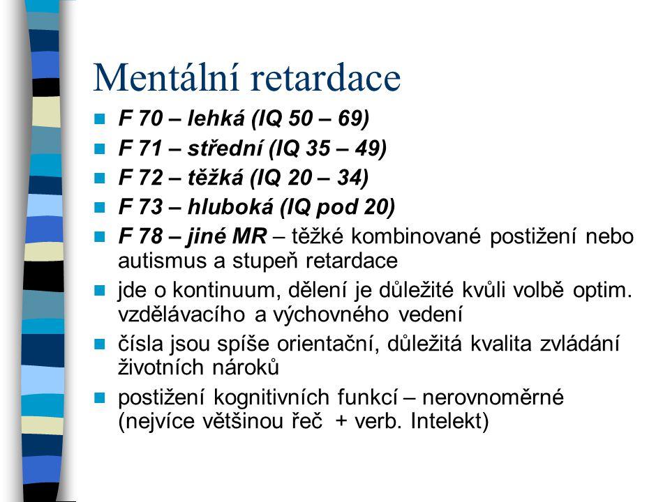 Mentální retardace F 70 – lehká (IQ 50 – 69) F 71 – střední (IQ 35 – 49) F 72 – těžká (IQ 20 – 34) F 73 – hluboká (IQ pod 20) F 78 – jiné MR – těžké k