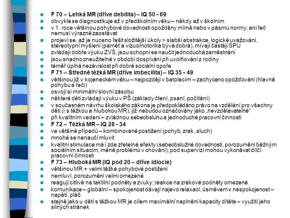 F 70 – Lehká MR (dříve debilita) – IQ 50 - 69 obvykle se diagnostikuje až v předškolním věku – někdy až v školním v 1. roce většinou pohybové dovednos