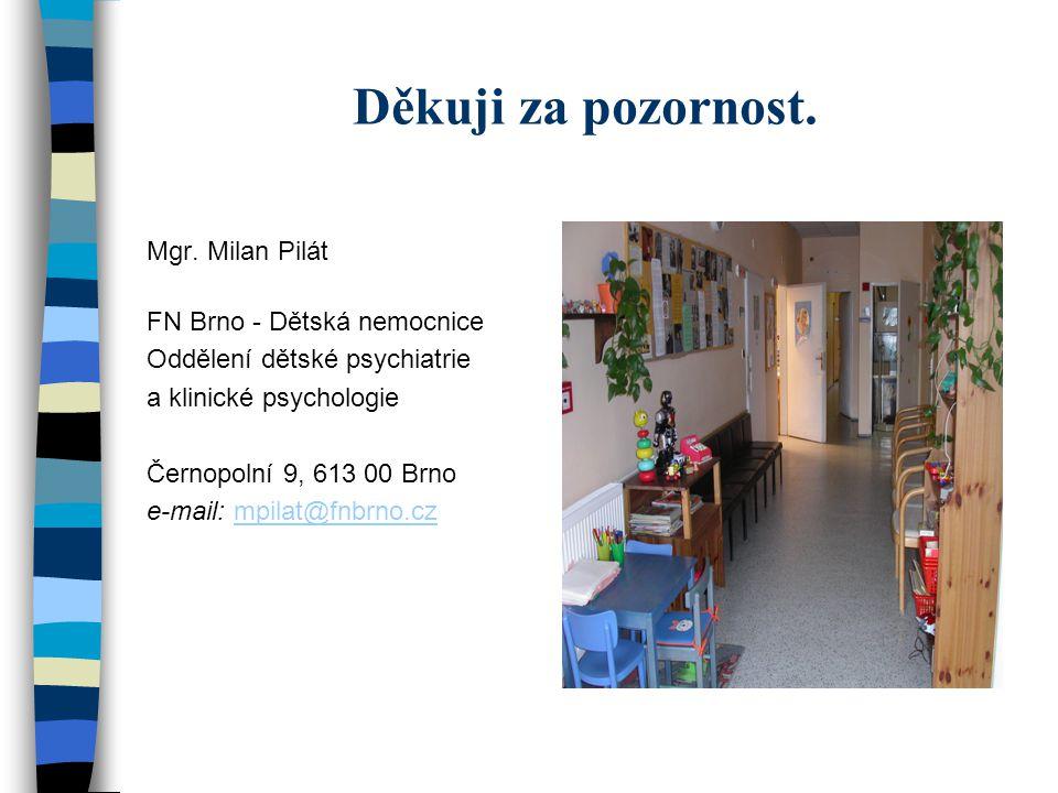 Děkuji za pozornost. Mgr. Milan Pilát FN Brno - Dětská nemocnice Oddělení dětské psychiatrie a klinické psychologie Černopolní 9, 613 00 Brno e-mail: