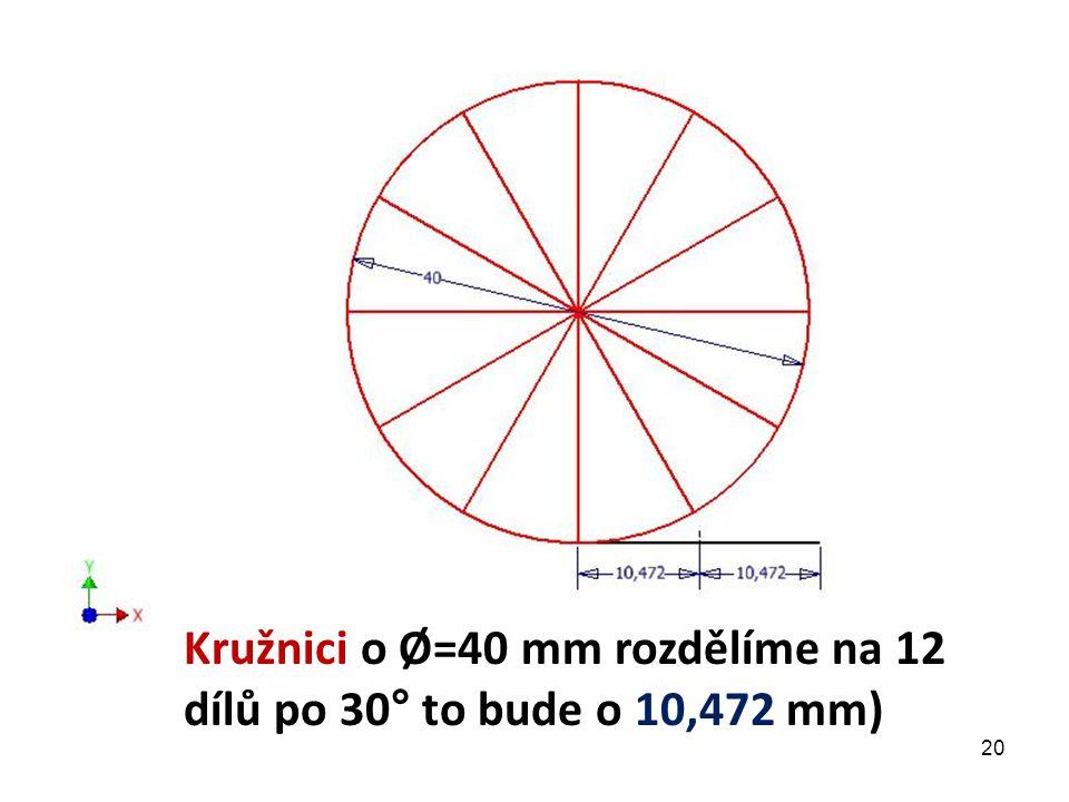 Kružnici o Ø=40 mm rozdělíme na 12 dílů po 30° to bude o 10,472 mm) 20