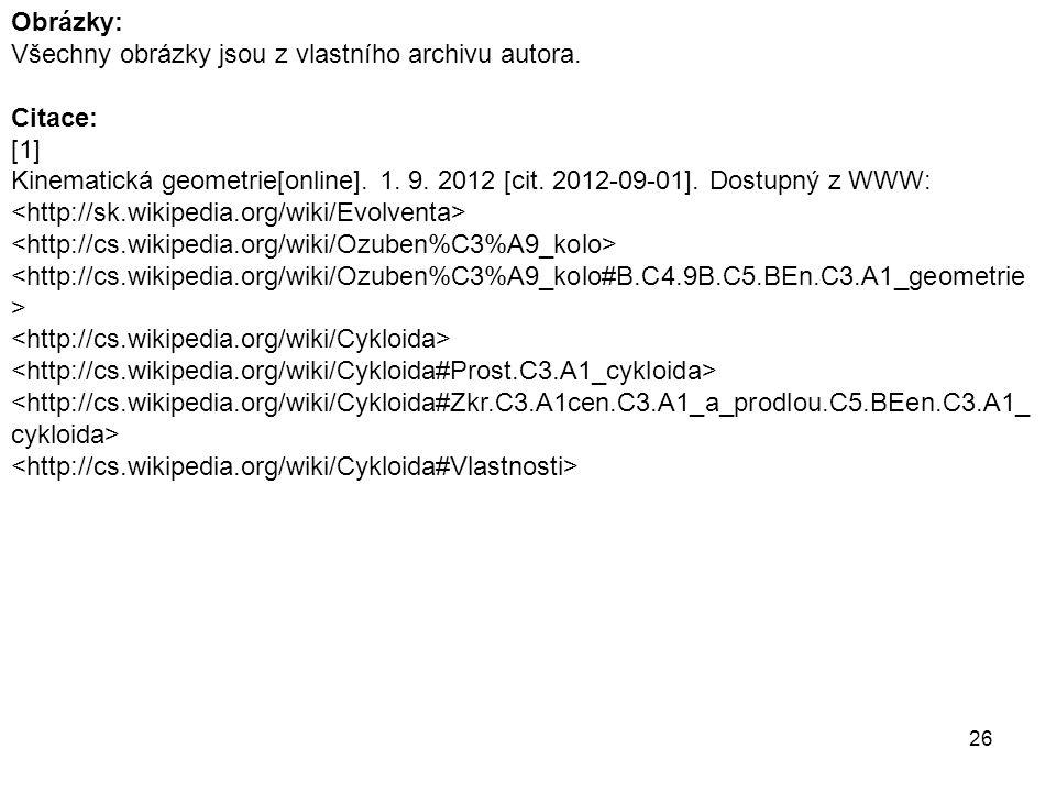 26 Obrázky: Všechny obrázky jsou z vlastního archivu autora. Citace: [1] Kinematická geometrie[online]. 1. 9. 2012 [cit. 2012-09-01]. Dostupný z WWW: