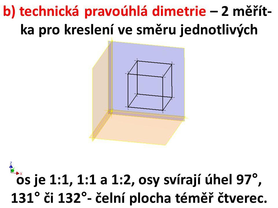 b) technická pravoúhlá dimetrie – 2 měřít- ka pro kreslení ve směru jednotlivých os je 1:1, 1:1 a 1:2, osy svírají úhel 97°, 131° či 132°- čelní ploch