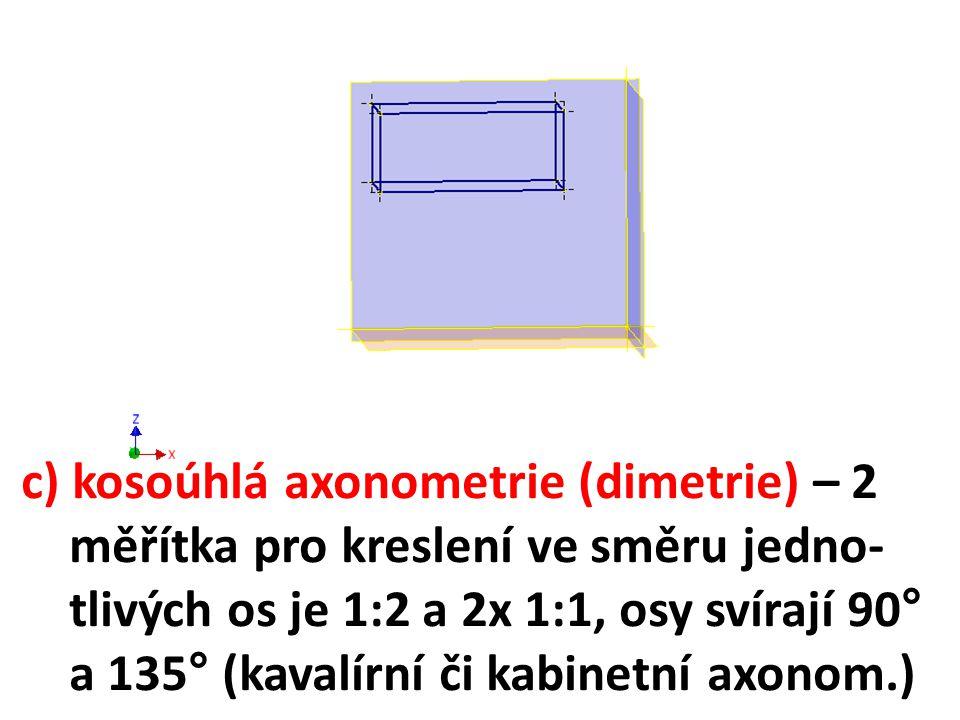 c) kosoúhlá axonometrie (dimetrie) – 2 měřítka pro kreslení ve směru jedno- tlivých os je 1:2 a 2x 1:1, osy svírají 90° a 135° (kavalírní či kabinetní