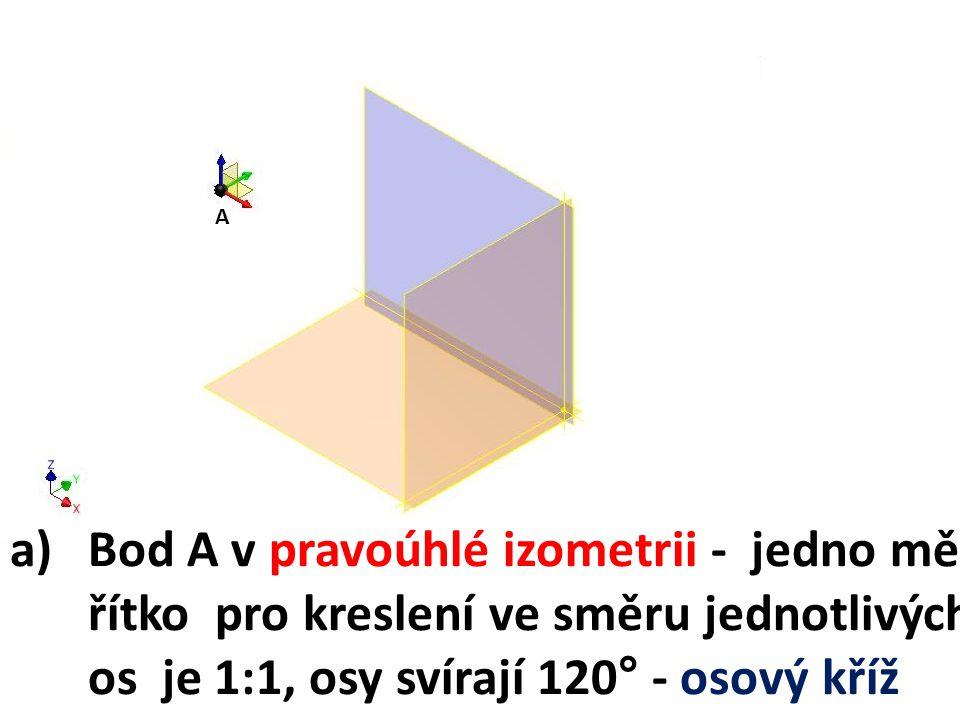 A a)Bod A v pravoúhlé izometrii - jedno mě- řítko pro kreslení ve směru jednotlivých os je 1:1, osy svírají 120° - osový kříž