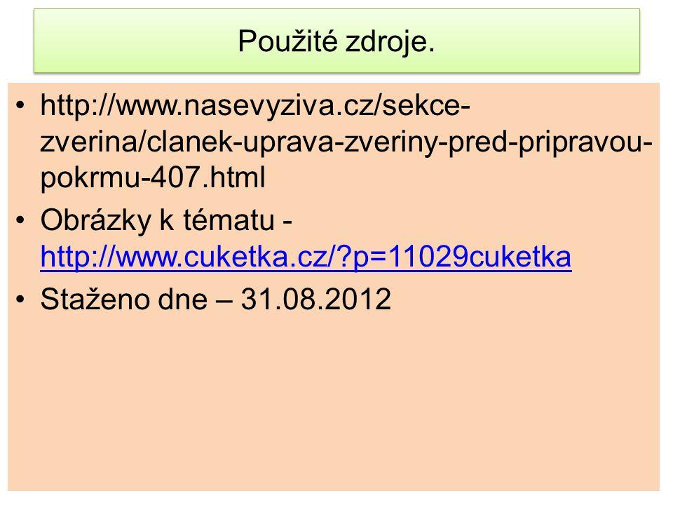 Použité zdroje. http://www.nasevyziva.cz/sekce- zverina/clanek-uprava-zveriny-pred-pripravou- pokrmu-407.html Obrázky k tématu - http://www.cuketka.cz