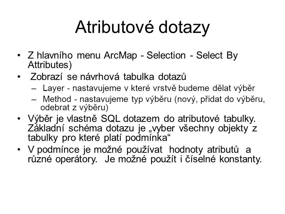 Atributové dotazy Z hlavního menu ArcMap - Selection - Select By Attributes) Zobrazí se návrhová tabulka dotazů – Layer - nastavujeme v které vrstvě b