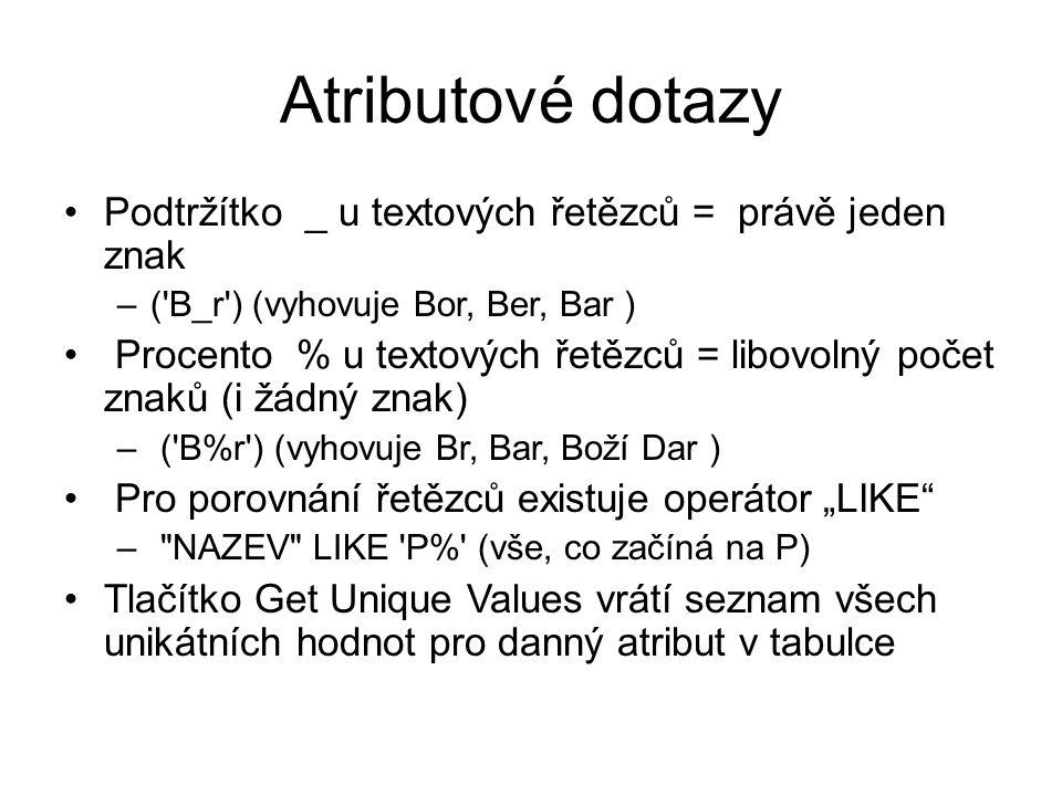 """Atributové dotazy Podtržítko _ u textových řetězců = právě jeden znak –( B_r ) (vyhovuje Bor, Ber, Bar ) Procento % u textových řetězců = libovolný počet znaků (i žádný znak) – ( B%r ) (vyhovuje Br, Bar, Boží Dar ) Pro porovnání řetězců existuje operátor """"LIKE – NAZEV LIKE P% (vše, co začíná na P) Tlačítko Get Unique Values vrátí seznam všech unikátních hodnot pro danný atribut v tabulce"""