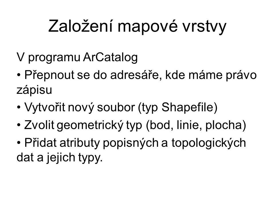 Založení mapové vrstvy V programu ArCatalog Přepnout se do adresáře, kde máme právo zápisu Vytvořit nový soubor (typ Shapefile) Zvolit geometrický typ