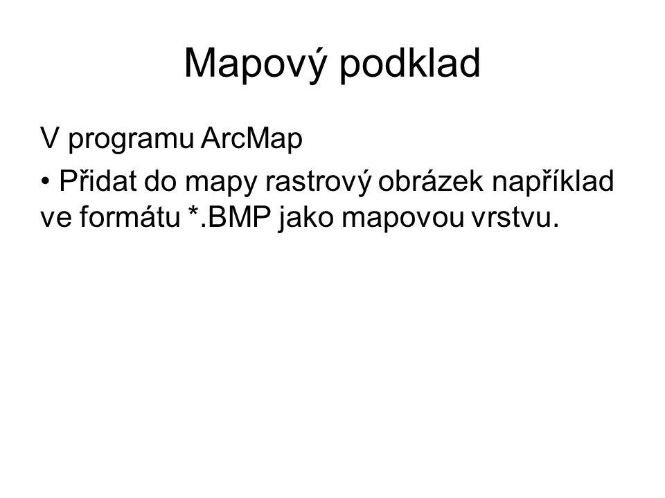 Mapový podklad V programu ArcMap Přidat do mapy rastrový obrázek například ve formátu *.BMP jako mapovou vrstvu.