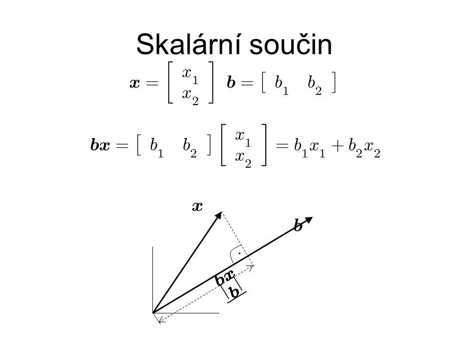 Skalární součin x b x = £ b 1 b 2 ¤ · x 1 x 2 ¸ = b 1 x 1 + b 2 x 2. b b x j b j x = · x 1 x 2 ¸ b = £ b 1 b 2 ¤