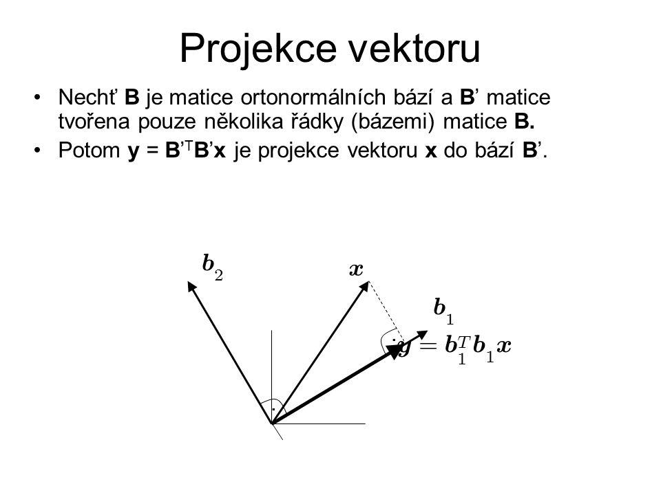 Projekce vektoru Nechť B je matice ortonormálních bází a B' matice tvořena pouze několika řádky (bázemi) matice B. Potom y = B' T B'x je projekce vekt