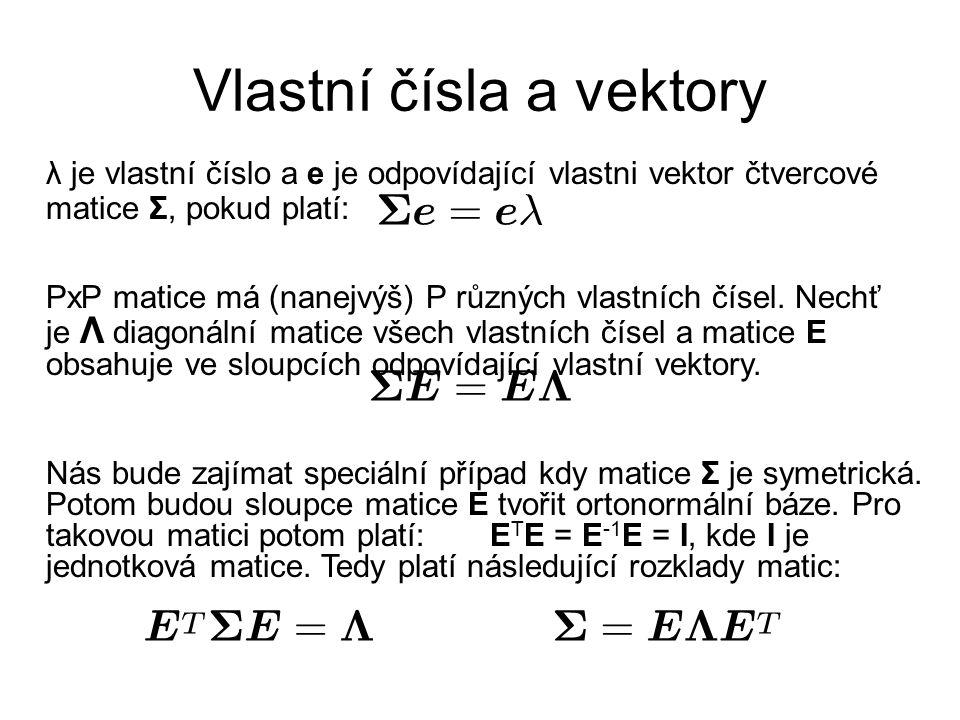 Vlastní čísla a vektory λ je vlastní číslo a e je odpovídající vlastni vektor čtvercové matice Σ, pokud platí: PxP matice má (nanejvýš) P různých vlas